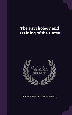 The Psychology and Training of the Horse - Cesaresco, Eugenio Martinengo