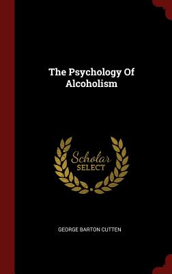 The Psychology of Alcoholism - Cutten, George Barton