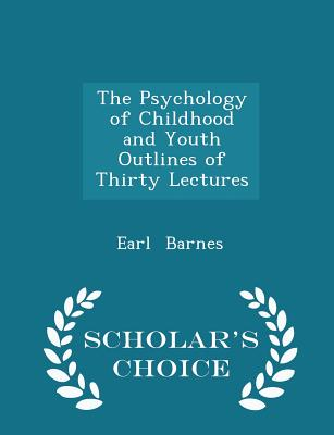 The Psychology of Childhood and Youth Outlines of Thirty Lectures - Scholar's Choice Edition - Barnes, Earl