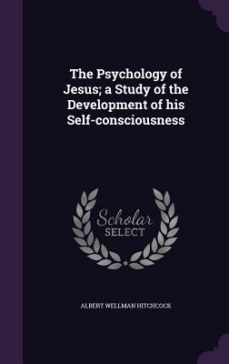 The Psychology of Jesus; A Study of the Development of His Self-Consciousness - Hitchcock, Albert Wellman
