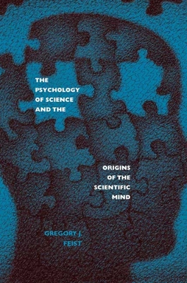 The Psychology of Science and the Origins of the Scientific Mind - Feist, Gregory J