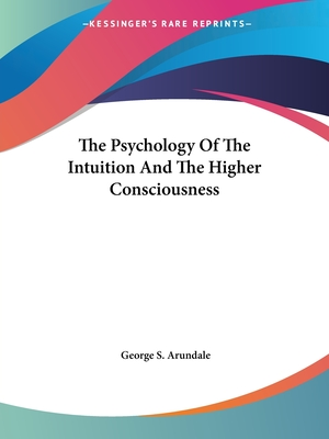 The Psychology of the Intuition and the Higher Consciousness - Arundale, George S
