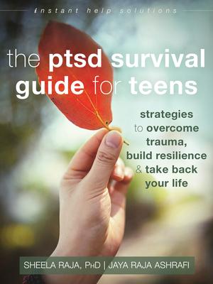 The Ptsd Survival Guide for Teens: Strategies to Overcome Trauma, Build Resilience, and Take Back Your Life - Raja, Sheela, PhD, and Ashrafi, Jaya Raja