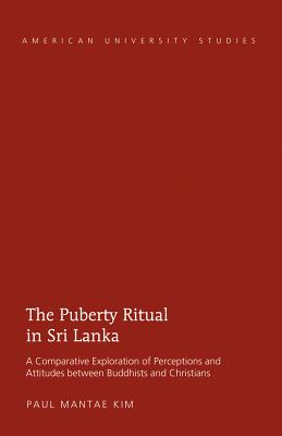 The Puberty Ritual in Sri Lanka: A Comparative Exploration of Perceptions and Attitudes Between Buddhists and Christians - Kim, Paul Mantae