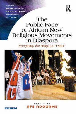 The Public Face of African New Religious Movements in Diaspora: Imagining the Religious 'Other' - Adogame, Afe, Dr. (Editor), and Barker, Eileen, Professor (Series edited by)