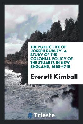 The Public Life of Joseph Dudley; A Study of the Colonial Policy of the Stuarts in New England, 1660-1715 - Kimball, Everett