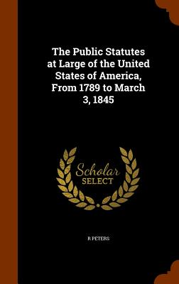 The Public Statutes at Large of the United States of America, from 1789 to March 3, 1845 - Peters, R