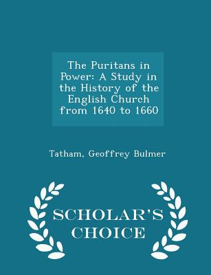 The Puritans in Power: A Study in the History of the English Church from 1640 to 1660 - Scholar's Choice Edition - Bulmer, Tatham Geoffrey