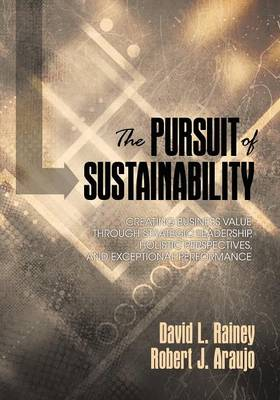 The Pursuit of Sustainability: Creating Business Value through Strategic Leadership, Holistic Perspectives, and Exceptional Performance - Rainey, David L., and Araujo, Robert John