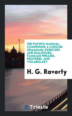 The Pus'hto Manual: Comprising a Concise Grammar; Exercises and Dialogues; Familiar Phrases, Proverbs, and Vocabulary - Raverty, H G