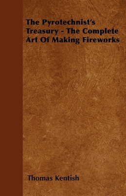 The Pyrotechnist's Treasury - The Complete Art of Making Fireworks - Kentish, Thomas