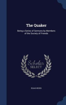 The Quaker: Being a Series of Sermons by Members of the Society of Friends - Hicks, Elias