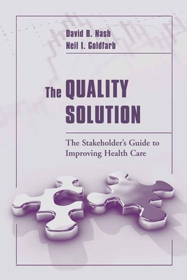 The Quality Solution: The Stakeholder's Guide to Improving Health Care - Nash, David B, M.D., M.B.A., and Goldfarb, Neil I