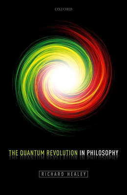 The Quantum Revolution in Philosophy - Healey, Richard