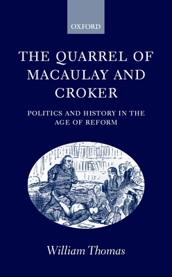 The Quarrel of Macaulay and Croker: Politics and History in the Age of Reform - Thomas, William