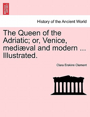 The Queen of the Adriatic; Or, Venice, Mediaeval and Modern ... Illustrated. - Clement, Clara Erskine
