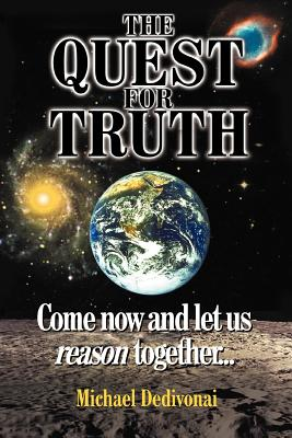 The Quest for Truth: Come Now and Let Us Reason Together - Dedivonai, Michael