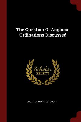 The Question of Anglican Ordinations Discussed - Estcourt, Edgar Edmund