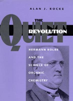 The Quiet Revolution: Hermann Kolbe and the Science of Organic Chemistry - Rocke, Alan J.