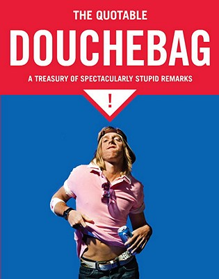 The Quotable Douchebag: A Treasury of Spectacularly Stupid Remarks - McGuire, Margaret (Compiled by)