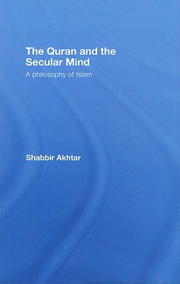 The Quran and the Secular Mind: A Philosophy of Islam - Akhtar, Shabbir