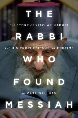 The Rabbi Who Found Messiah: The Story of Yitzhak Kaduri and His Prophecies of the Endtime - Gallups, Carl
