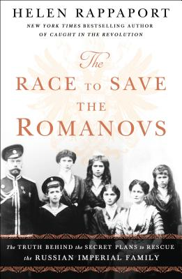 The Race to Save the Romanovs: The Truth Behind the Secret Plans to Rescue the Russian Imperial Family - Rappaport, Helen