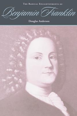The Radical Enlightenments of Benjamin Franklin - Anderson, Douglas, Professor