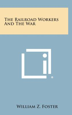 The Railroad Workers and the War - Foster, William Z