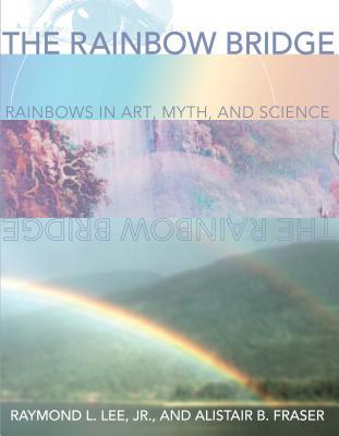 The Rainbow Bridge: Rainbows in Art, Myth, and Science - Lee Jr, Raymond L, and Fraser, Alistair B