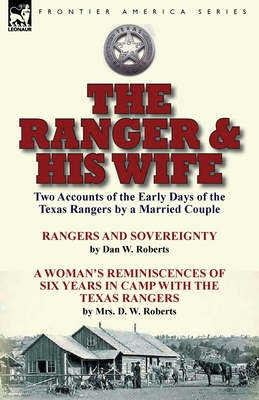 The Ranger & His Wife: Two Accounts of the Early Days of the Texas Rangers by a Married Couple-Rangers and Sovereignty by Dan W. Roberts & a Woman's Reminiscences of Six Years in Camp with the Texas Rangers by Mrs. D. W. Roberts - Roberts, Dan W, and Roberts, Mrs D W