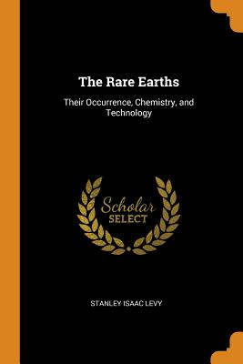 The Rare Earths: Their Occurrence, Chemistry, and Technology - Levy, Stanley Isaac