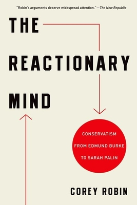 The Reactionary Mind: Conservatism from Edmund Burke to Sarah Palin - Robin, Corey