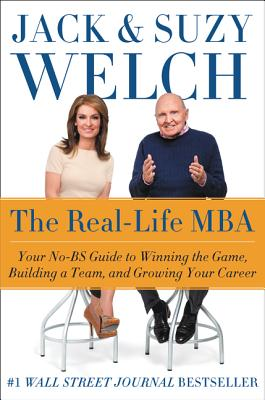 The Real-Life MBA: Your No-Bs Guide to Winning the Game, Building a Team, and Growing Your Career - Welch, Jack, and Welch, Suzy
