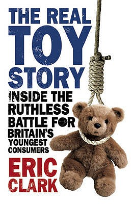 The Real Toy Story: Inside the Ruthless Battle for Britain's Youngest Consumers - Clark, Eric