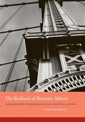 The Realisms of Berenice Abbott: Documentary Photography and Political Action - Weissman, Terri