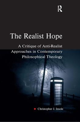 The Realist Hope: A Critique of Anti-Realist Approaches in Contemporary Philosophical Theology - Insole, Christopher J, Dr.