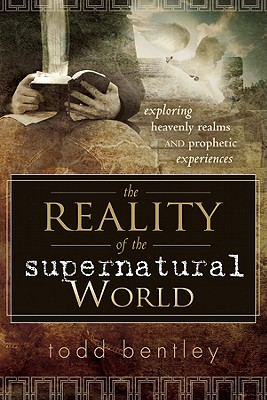 The Reality of the Supernatural World: Exploring Heavenly Realms and Prophetic Experiences - Bentley, Todd