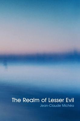 The Realm of Lesser Evil: An Essay on Liberal Civilization - Michea, Jean-Claude
