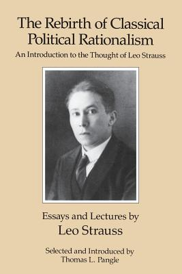 The Rebirth of Classical Political Rationalism: An Introduction to the Thought of Leo Strauss - Strauss, Leo