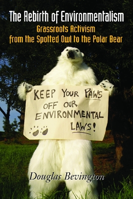 The Rebirth of Environmentalism: Grassroots Activism from the Spotted Owl to the Polar Bear - Bevington, Douglas