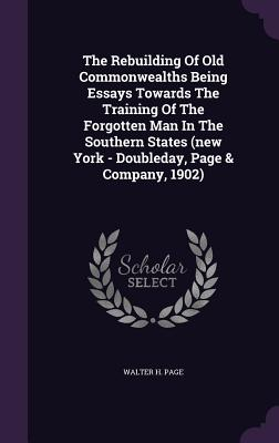The Rebuilding of Old Commonwealths Being Essays Towards the Training of the Forgotten Man in the Southern States (New York - Doubleday, Page & Company, 1902) - Page, Walter H