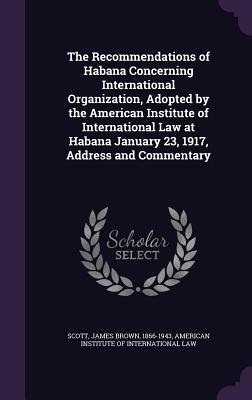 The Recommendations of Habana Concerning International Organization, Adopted by the American Institute of International Law at Habana January 23, 1917, Address and Commentary - Scott, James Brown, and American Institute of International Law (Creator)