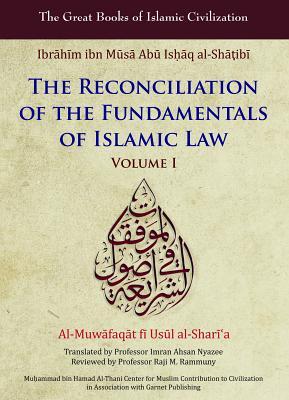 The Reconciliation of the Fundamentals of Islamic Law: v. 1: Al-Muwafaqat Fi Usul Al-Sharai'a - Al-Shatibi, Ibrahim Ibn, and Nyazee, Imran Ahsan Khan (Translated by)
