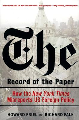 The Record of the Paper: How the New York Times Misreports US Foreign Policy - Friel, Howard, Mr., and Falk, Richard A, Professor