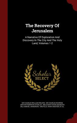 The Recovery of Jerusalem: A Narrative of Exploration and Discovery in the City and the Holy Land, Volumes 1-2 - Sir Charles William Wilson (Creator), and Arthur Penrhyn Stanley (Creator)
