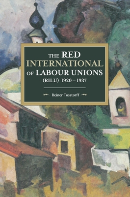 The Red International of Labour Unions (Rilu) 1920 - 1937 - Tosstorff, Reiner