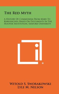 The Red Myth: A History of Communism from Marx to Khrushchev, Based on Documents in the Hoover Institution, Sanford University - Sworakowski, Witold S, and Nelson, Lyle M (Foreword by)