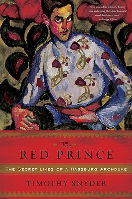 The Red Prince: The Secret Lives of a Habsburg Archduke - Snyder, Timothy