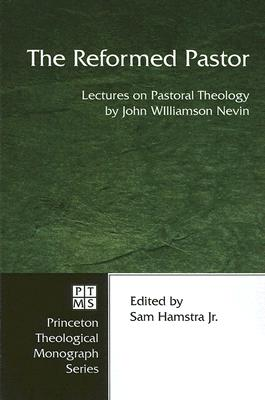 The Reformed Pastor: Lectures on Pastoral Theology - Nevin, John Williamson, and Hamstra, Sam, Jr. (Editor)